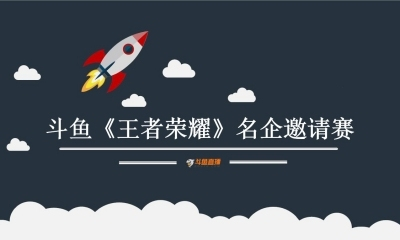 互联网直播平台-斗鱼直播首届《王者荣耀》名企邀请赛招商策划方案