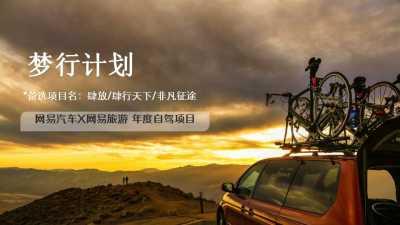 """互联网新媒体平台—""""梦行计划""""网易汽车X网易旅游年度自驾项目推广营销策划方案"""