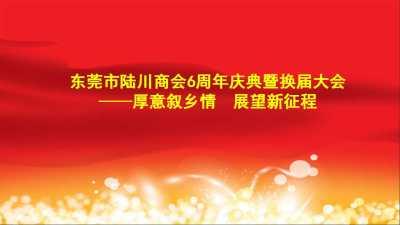 东莞市陆川商会6周年庆典暨换届大会 厚意叙乡情 展望新征程活动策划方案