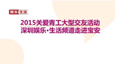 深圳娱乐生活频道走进宝安关爱青工大型交友活动 《把爱带回家》大型公益相亲派对活动策划方案
