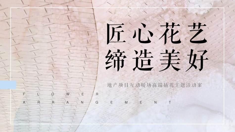 2021地产项目女神节暖场(匠心花艺 缔造美好主题)活动策划方案-29P